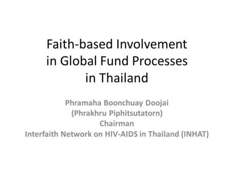 Faith-based Involvement in Global Fund Processes in Thailand Phramaha Boonchuay Doojai (Phrakhru Piphitsutatorn) Chairman Interfaith Network on HIV-AIDS.