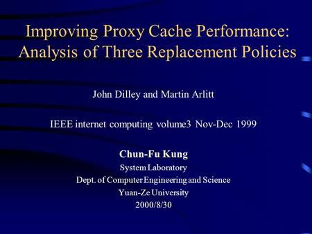 Improving Proxy Cache Performance: Analysis of Three Replacement Policies John Dilley and Martin Arlitt IEEE internet computing volume3 Nov-Dec 1999 Chun-Fu.