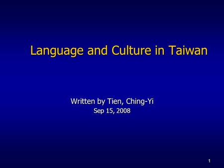 1 Language and Culture in Taiwan Written by Tien, Ching-Yi Sep 15, 2008.