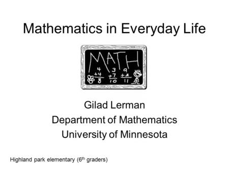 Mathematics in Everyday Life Gilad Lerman Department of Mathematics University of Minnesota Highland park elementary (6 th graders)