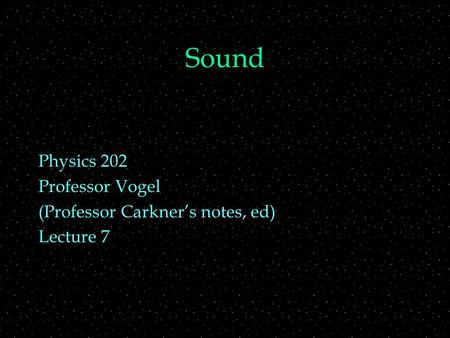 Sound Physics 202 Professor Vogel (Professor Carkner's notes, ed) Lecture 7.