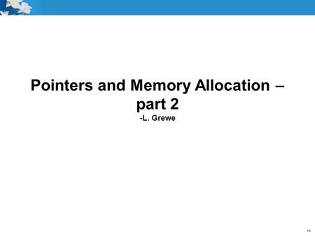 Pointers and Memory Allocation – part 2 -L. Grewe.