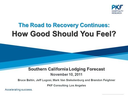 Accelerating success. Southern California Lodging Forecast Southern California Lodging Forecast November 10, 2011 Bruce Baltin, Jeff Lugosi, Mark Van Stekelenburg.