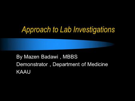 Approach to Lab Investigations By Mazen Badawi, MBBS Demonstrator, Department of Medicine KAAU.