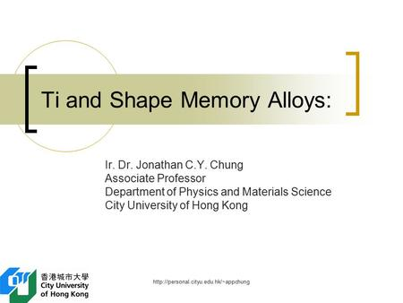 Ti and Shape Memory Alloys: Ir. Dr. Jonathan C.Y. Chung Associate Professor Department of Physics and Materials.