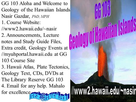 GG 103 Aloha and Welcome to Geology of the Hawaiian Islands Nasir Gazdar, PhD, MPH 1. Course Website: //www2.hawaii.edu/~nasir 2. Announcements, Lecture.