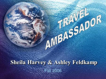 Sheila Harvey & Ashley Feldkamp Fall 2006. What is a Travel Ambassador? PAPER CUT-OUT OR STUFFED ANIMAL MAILED OR ACTUALLY TRAVEL HAS A LIST OF QUESTIONS.