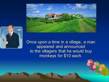 Once upon a time in a village, a man appeared and announced to the villagers that he would buy monkeys for $10 each.