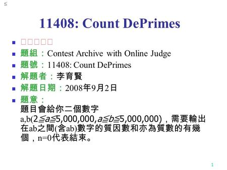 1 11408: Count DePrimes ★★★★☆ 題組: Contest Archive with Online Judge 題號: 11408: Count DePrimes 解題者:李育賢 解題日期: 2008 年 9 月 2 日 題意: 題目會給你二個數字 a,b( 2 ≦ a ≦ 5,000,000,a.