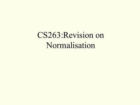 CS263:Revision on Normalisation.  Purpose of Normalisation  Redundancy and Data Anomalies  Repeating Groups  Functional Dependency  Transitive Dependency.