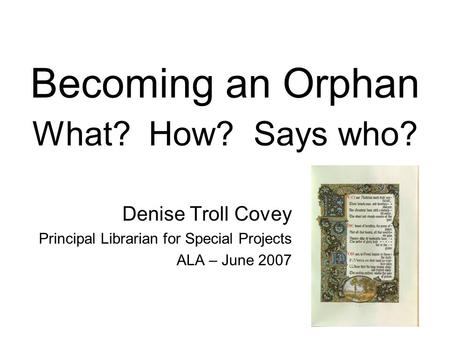 Becoming an Orphan What? How? Says who? Denise Troll Covey Principal Librarian for Special Projects ALA – June 2007.