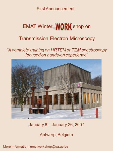 "January 8 – January 26, 2007 Antwerp, Belgium First Announcement EMAT Winter shop on Transmission Electron Microscopy ""A complete training on HRTEM or."