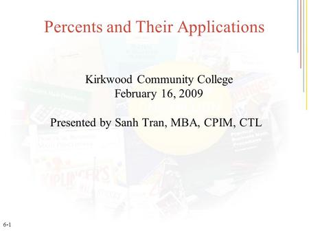 6-1 Percents and Their Applications Kirkwood Community College February 16, 2009 Presented by Sanh Tran, MBA, CPIM, CTL.