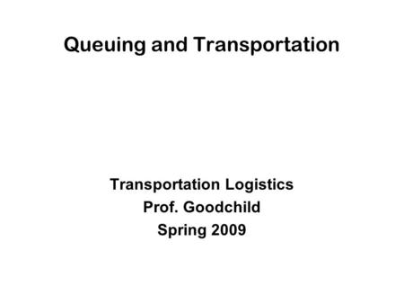 Queuing and Transportation Transportation Logistics Prof. Goodchild Spring 2009.