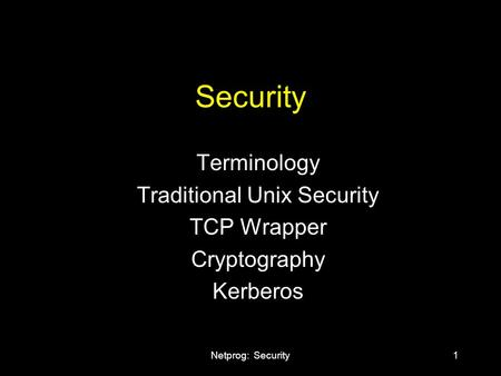 Netprog: Security1 Security Terminology Traditional Unix Security TCP Wrapper Cryptography Kerberos.