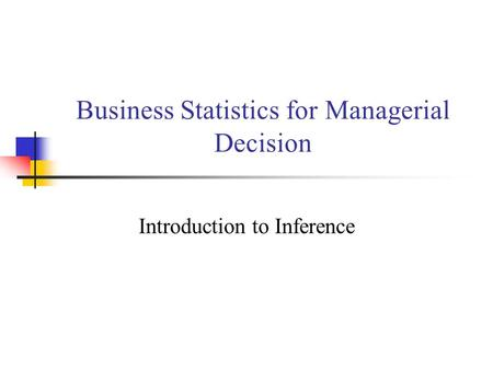Business Statistics for Managerial Decision Introduction to Inference.