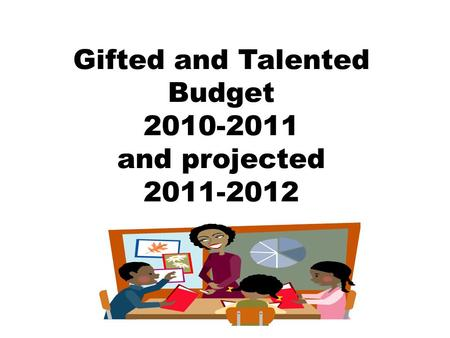 Gifted and Talented Budget 2010-2011 and projected 2011-2012.