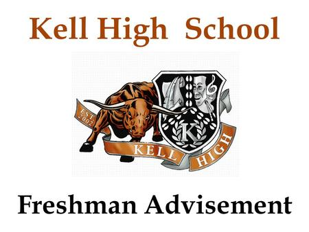 Freshman Advisement Kell High School. Agenda Introductions and Folders Graduation Requirements 4 Year Plan Promotion Requirements Report Card vs. Progress.
