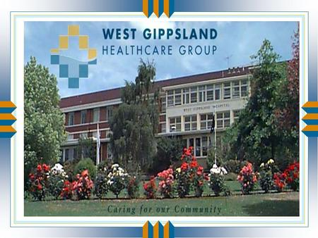 West Gippsland Healthcare Group u Acute hospital: 83 bed facility in Warragul u High Care Nursing Home: 60 beds u Low/High Care Hostel: 50 beds in Trafalgar.