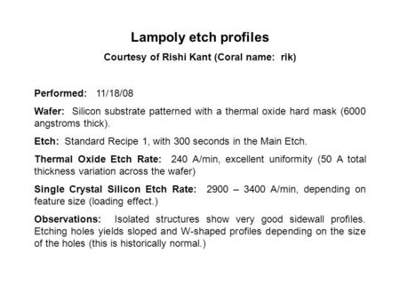 Lampoly etch profiles Courtesy of Rishi Kant (Coral name: rik) Performed: 11/18/08 Wafer: Silicon substrate patterned with a thermal oxide hard mask (6000.