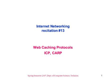 1 Spring Semester 2007, Dept. of Computer Science, Technion Internet Networking recitation #13 Web Caching Protocols ICP, CARP.