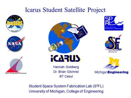 Icarus Student Satellite Project Hannah Goldberg Dr. Brian Gilchrist BT Cesul Student Space System Fabrication Lab (S 3 FL) University of Michigan, College.