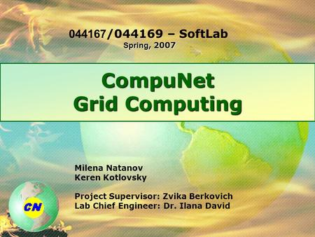 CompuNet Grid Computing Milena Natanov Keren Kotlovsky Project Supervisor: Zvika Berkovich Lab Chief Engineer: Dr. Ilana David Spring, 2007 044167/044169.