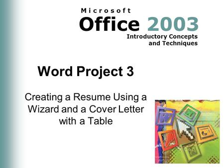<strong>Office</strong> 2003 Introductory Concepts and Techniques M i c r o s o f t Word Project 3 Creating a Resume Using a Wizard and a Cover Letter with a Table.