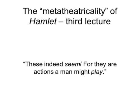 "The ""metatheatricality"" of Hamlet – third lecture ""These indeed seem/ For they are actions a man might play."""