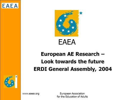Www.eaea.orgEuropean Association for the Education of Adults EAEA European AE Research – Look towards the future ERDI General Assembly, 2004.