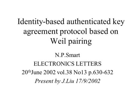 Identity-based authenticated key agreement protocol based on Weil pairing N.P.Smart ELECTRONICS LETTERS 20 th June 2002 vol.38 No13 p.630-632 Present by.