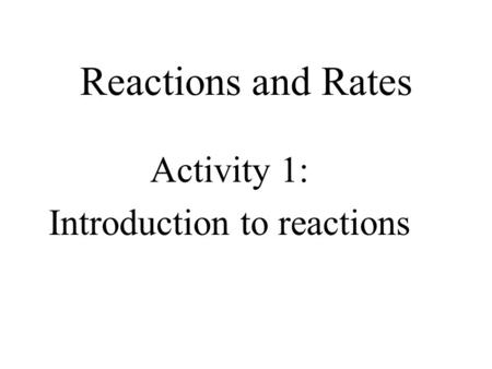 Reactions and Rates Activity 1: Introduction to reactions.