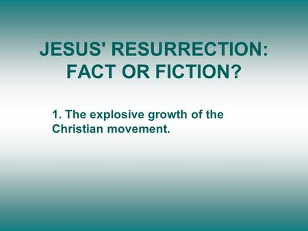 JESUS' RESURRECTION: FACT OR FICTION? 1. The explosive growth of the Christian movement.