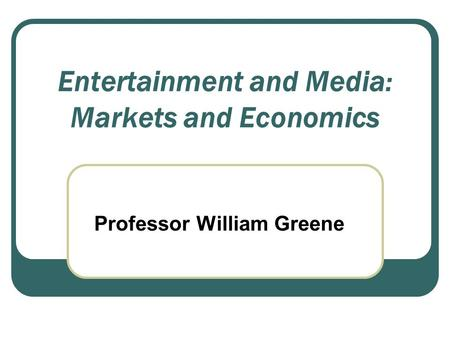 Entertainment and Media: Markets and Economics Professor William Greene.