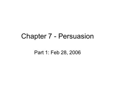 Chapter 7 - Persuasion Part 1: Feb 28, 2006. Persuasion and its paths Persuasion is process of changing an attitude, belief, or behavior Effective v ineffective.