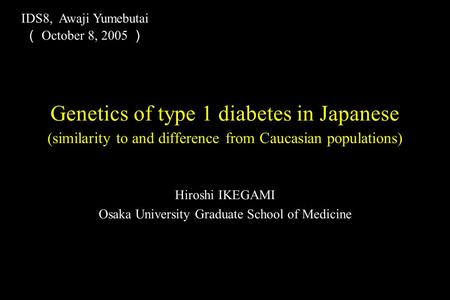 Hiroshi IKEGAMI Osaka University Graduate School of Medicine Genetics of type 1 diabetes in Japanese (similarity to and difference from Caucasian populations)