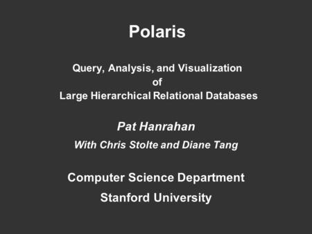 Polaris Query, Analysis, and Visualization of Large Hierarchical Relational Databases Pat Hanrahan With Chris Stolte and Diane Tang Computer Science Department.