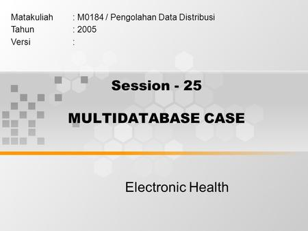 Session - 25 MULTIDATABASE CASE Electronic Health Matakuliah: M0184 / Pengolahan Data Distribusi Tahun: 2005 Versi: