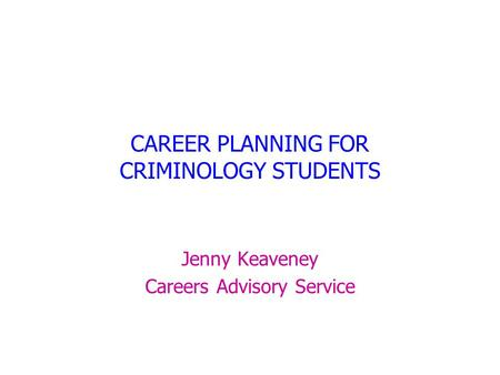 CAREER PLANNING FOR CRIMINOLOGY STUDENTS Jenny Keaveney Careers Advisory Service.