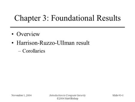 November 1, 2004Introduction to Computer Security ©2004 Matt Bishop Slide #3-1 Chapter 3: Foundational Results Overview Harrison-Ruzzo-Ullman result –Corollaries.