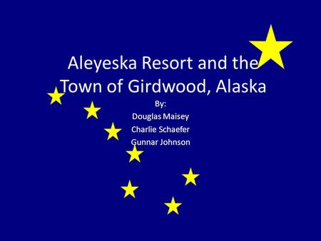 Aleyeska Resort and the Town of Girdwood, Alaska By: Douglas Maisey Charlie Schaefer Gunnar Johnson.