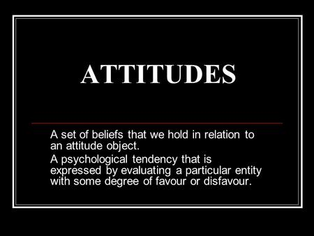 ATTITUDES A set of beliefs that we hold in relation to an attitude object. A psychological tendency that is expressed by evaluating a particular entity.