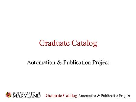 Graduate Catalog Automation & Publication Project Graduate Catalog Automation & Publication Project.
