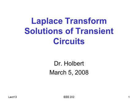 Lect13EEE 2021 Laplace Transform Solutions of Transient Circuits Dr. Holbert March 5, 2008.