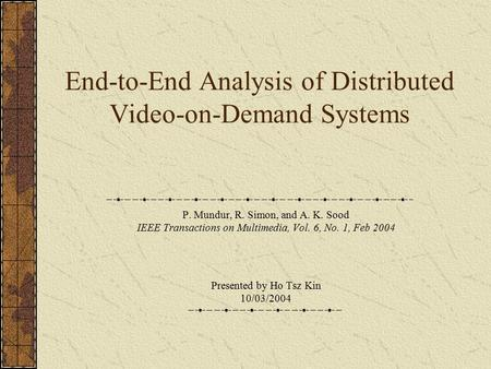 End-to-End Analysis of Distributed Video-on-Demand Systems P. Mundur, R. Simon, and A. K. Sood IEEE Transactions on Multimedia, Vol. 6, No. 1, Feb 2004.