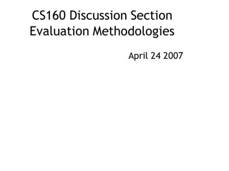 CS160 Discussion Section Evaluation Methodologies April 24 2007.