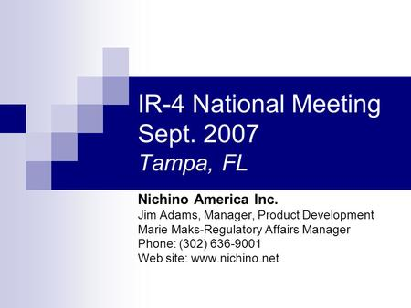 IR-4 National Meeting Sept. 2007 Tampa, FL Nichino America Inc. Jim Adams, Manager, Product Development Marie Maks-Regulatory Affairs Manager Phone: (302)