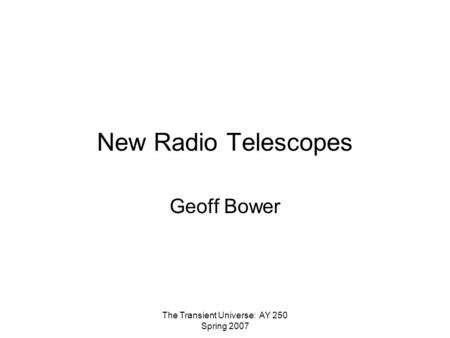 The Transient Universe: AY 250 Spring 2007 New Radio Telescopes Geoff Bower.
