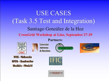 27-29 September 2002CrossGrid Workshop LINZ1 USE CASES (Task 3.5 Test and Integration) Santiago González de la Hoz CrossGrid Workshop at Linz,