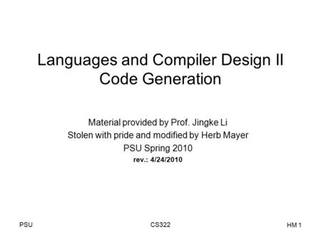 PSUCS322 HM 1 Languages and Compiler Design II Code Generation Material provided by Prof. Jingke Li Stolen with pride and modified by Herb Mayer PSU Spring.